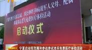 宁夏启动军烈属和参战参试老兵免费医疗体检活动-180803