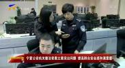宁夏公安机关整治受案立案突出问题 提高群众安全感和满意度--181129