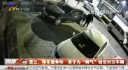 """贺兰:停车惹争吵 男子为""""解气""""划伤对方车辆-181225"""