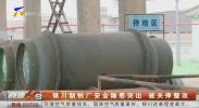 银川制钠厂安全隐患突出 被关停整改-181207