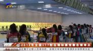 2018年全国U17射击锦标赛竞赛在银举办-181226