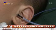 我区免费筛查1000例0至1岁婴儿耳聋基因-190111