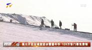 银川开启全域旅游冰雪嘉年华 120万张门票免费领-190104
