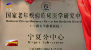 国家老年疾病临床医学研究中心(湘雅)宁夏分中心成立-190113