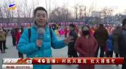 4G直播:村民兴致高 社火排练忙-190119
