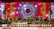 2019新春音乐会:奏响新时代 凯歌向未来-190201