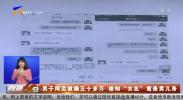 """男子网恋被骗五十多万 谁知""""女友""""竟是男儿身-190324"""