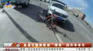 """高速交警解救被""""绑架""""的共享单车190408"""