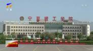 宁夏理工学院 开放办学为国家培养高技能人才-190511