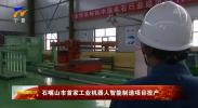 石嘴山市首家工业机器人智能制造项目投产-190513