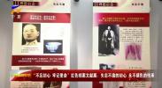 """""""不忘初心、牢记使命""""红色档案文献展:矢志不渝的初心 永不褪色的传承-190614"""