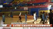 自治区第十五届运动会青少年组篮球赛精彩继续-190710