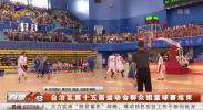 自治区第十五届运动会群众组篮球赛结束-190718