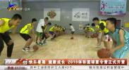 快乐暑假 健康成长 2019体彩篮球夏令营正式开营-190806