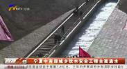 宁夏中南部城乡饮水安全工程全面通水-191012