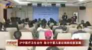 沪宁医疗卫生合作 助力宁夏儿童近视防控新发展-191125
