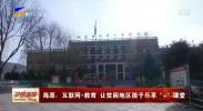 """海原:互联网+教育 让贫困地区孩子乐享""""e""""课堂-191128"""