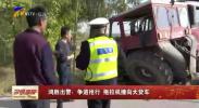 鸿胜出警:争道抢行 拖拉机撞向大货车-191104