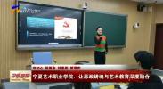 宁夏艺术职业学院:让思政锋魂与艺术教育深度融合-191217