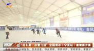 """""""迎冬奥 冰雪飞扬""""全国滑冰(宁夏站)邀请赛开赛-200111"""