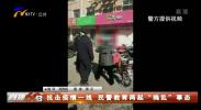 """抗击疫情一线 民警教育两起""""捣乱""""事态-200303"""