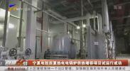 宁夏电投西夏热电电锅炉供热增容项目试运行成功-200410
