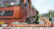银川市开展大货车超载违法行为专项整治-200418