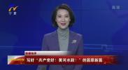 """联播快评:写好""""共产党好!黄河水甜!""""的固原新篇-20201105"""