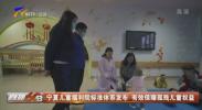 宁夏儿童福利院标准体系发布 有效保障孤残儿童权益-20201109