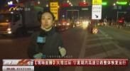 现场直播:大雪过后 宁夏境内高速公路整体恢复运行-20201203