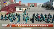 宁夏各地织密筑牢疫情防控安全网-20210116