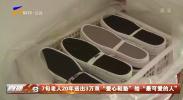 """7旬老人20年送出3万双""""爱心鞋垫""""给""""最可爱的人""""-20210325"""