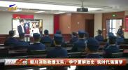 银川消防救援支队:学宁夏解放史 筑时代强国梦-20210401