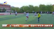 """宁夏推出""""十条措施""""促进中小学生身心健康发展-20210401"""