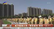 """银川阅海小学:快乐成长 欢庆""""六一""""-20210526"""