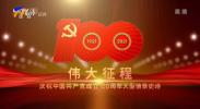 庆祝中国共产党成立100周年文艺演出《伟大征程》-20210701
