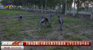 【现场直播】农耕文化教育实践基地 让学生在劳动中成长-20211008