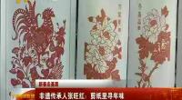 新春走基层 非遗传承人张旺红:剪纸里寻年味-2018年2月20日