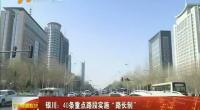"""银川:40条重点路段实施""""路长制""""-2018年3月21日"""