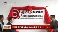 大奖娱乐88pt88_宁报集团石嘴山融媒体中心挂牌成立-190119