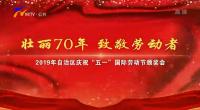 """壯麗70年 致敬勞動者——2019年自治區慶祝""""五一""""國際勞動節頒獎會"""