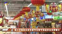 银川市食安办发布春节元宵节食品安全消费警示-20210116